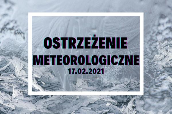 Ostrzeżenie Meteorologiczne z 17.02.2021 r.